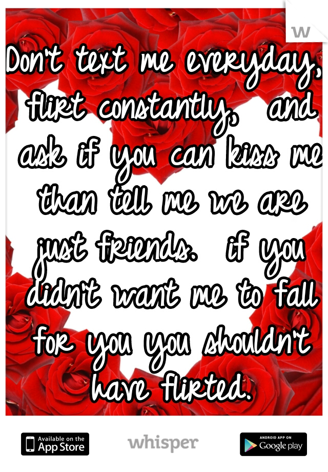 Don't text me everyday, flirt constantly,  and ask if you can kiss me than tell me we are just friends.  if you didn't want me to fall for you you shouldn't have flirted.