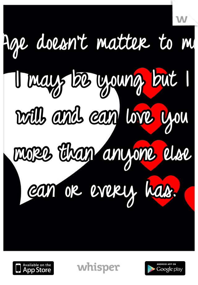 Age doesn't matter to me I may be young but I will and can love you more than anyone else can or every has.