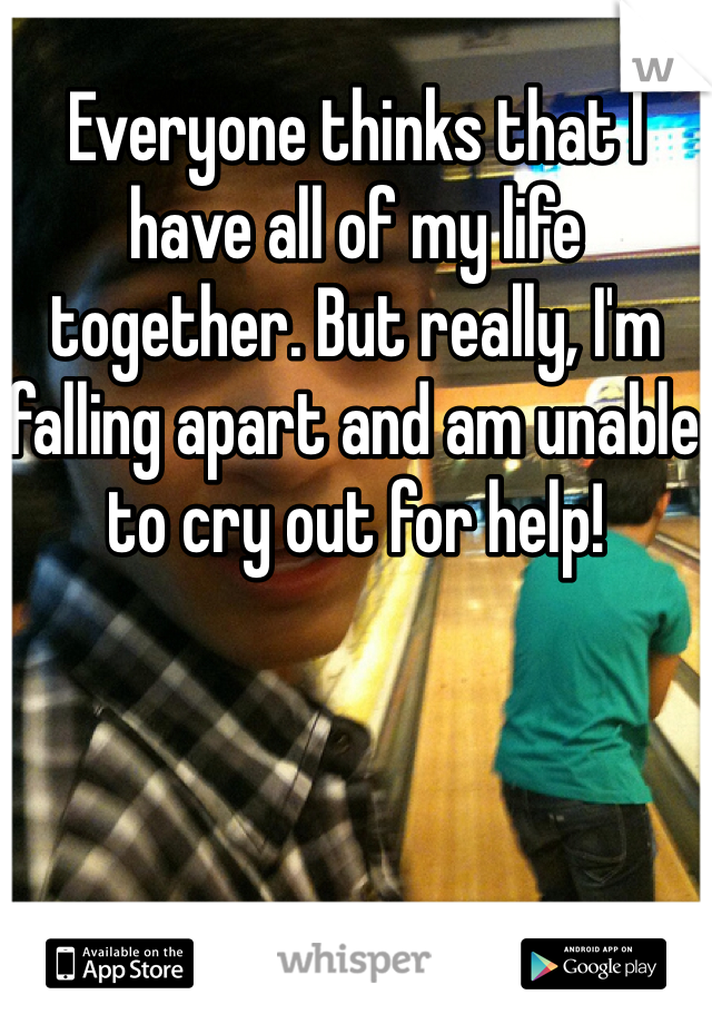 Everyone thinks that I have all of my life together. But really, I'm falling apart and am unable to cry out for help!