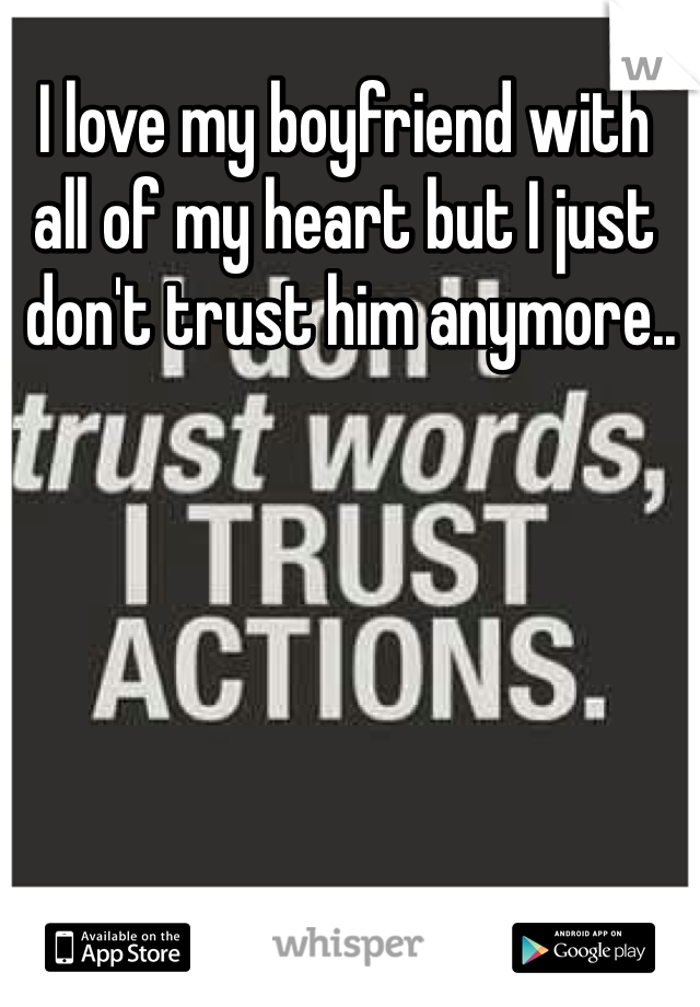 I love my boyfriend with  all of my heart but I just  don't trust him anymore..