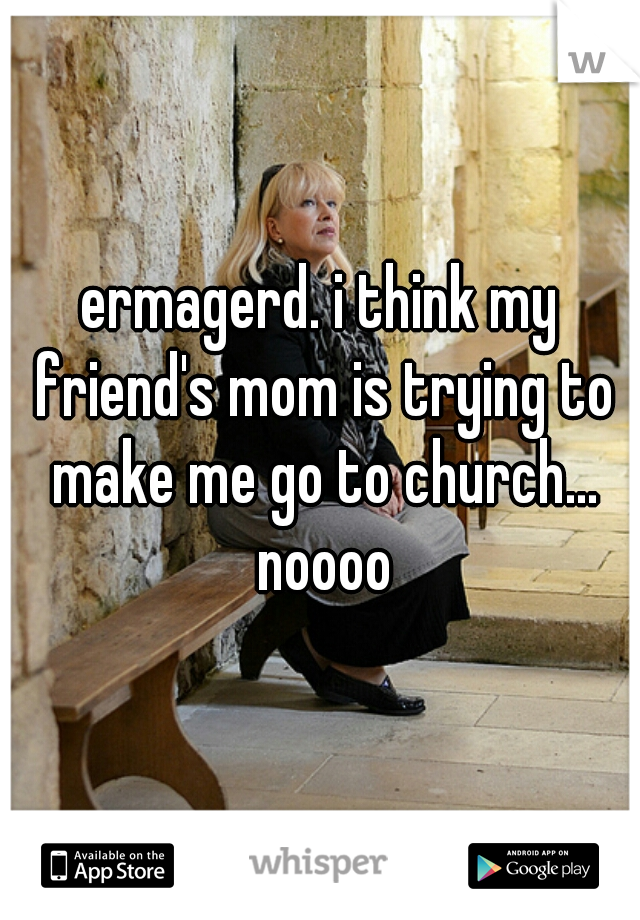 ermagerd. i think my friend's mom is trying to make me go to church... noooo