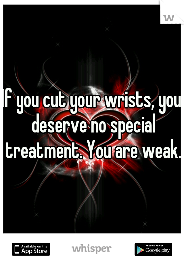 If you cut your wrists, you deserve no special treatment. You are weak.
