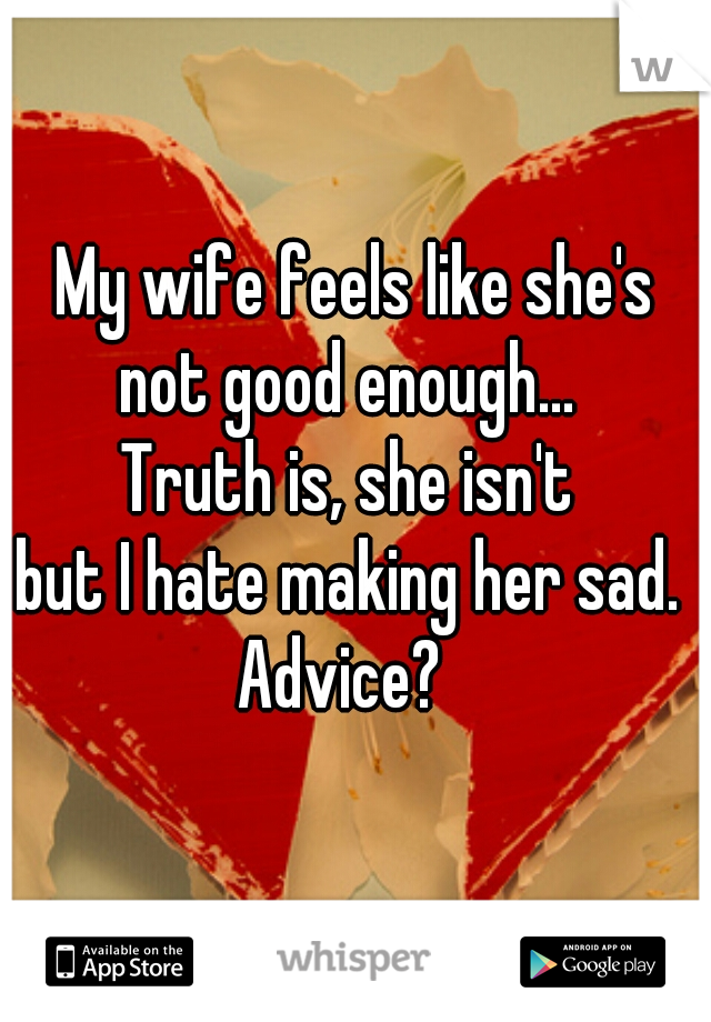 My wife feels like she's not good enough...  Truth is, she isn't  but I hate making her sad.  Advice?