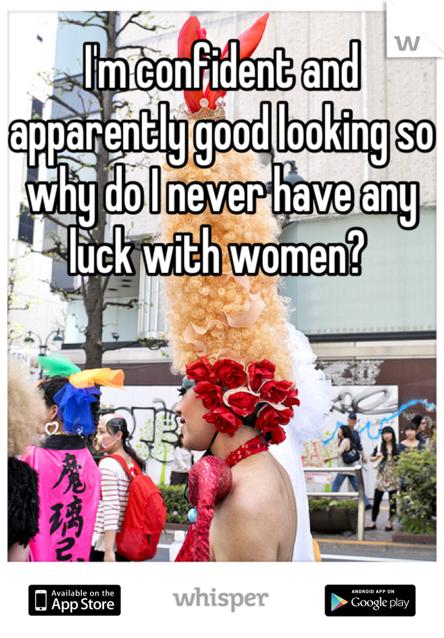 I'm confident and apparently good looking so why do I never have any luck with women?