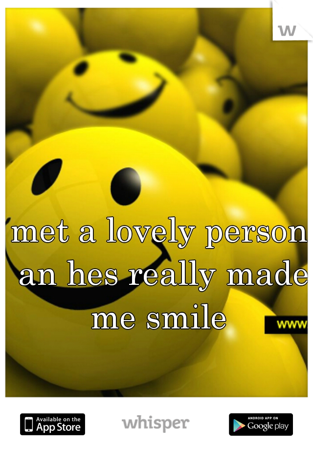 met a lovely person an hes really made me smile