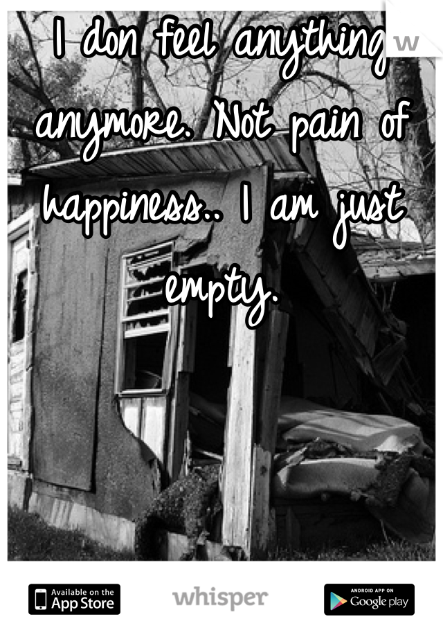 I don feel anything anymore. Not pain of happiness.. I am just empty.