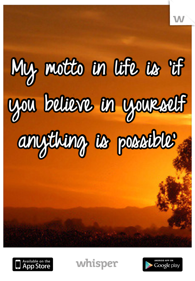 My motto in life is 'if you believe in yourself anything is possible'
