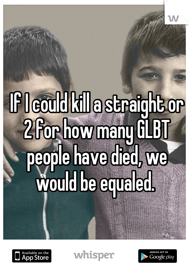 If I could kill a straight or 2 for how many GLBT people have died, we would be equaled.