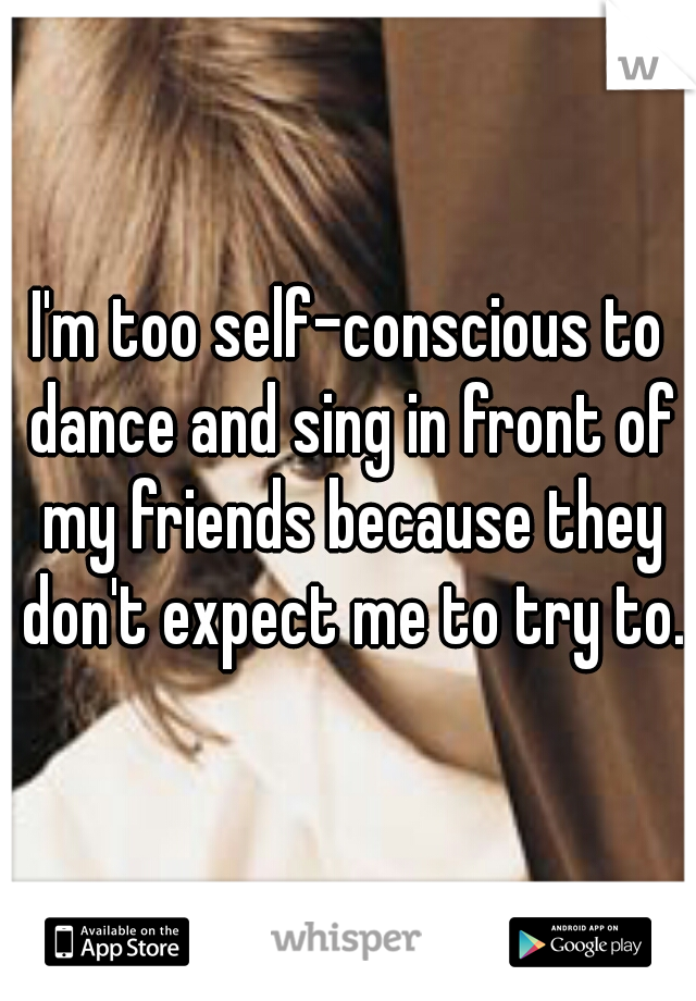I'm too self-conscious to dance and sing in front of my friends because they don't expect me to try to.