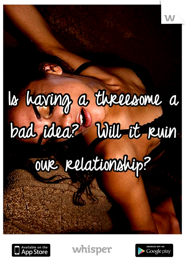 Is having a threesome a bad idea?  Will it ruin our relationship?