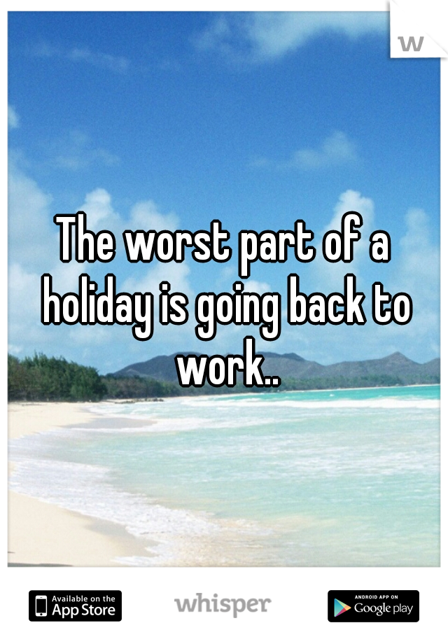 The worst part of a holiday is going back to work..