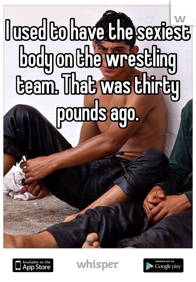 I used to have the sexiest body on the wrestling team. That was thirty pounds ago.