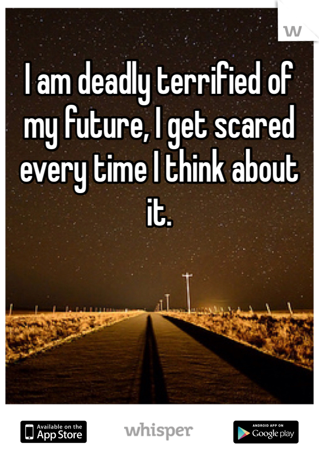 I am deadly terrified of my future, I get scared every time I think about it.