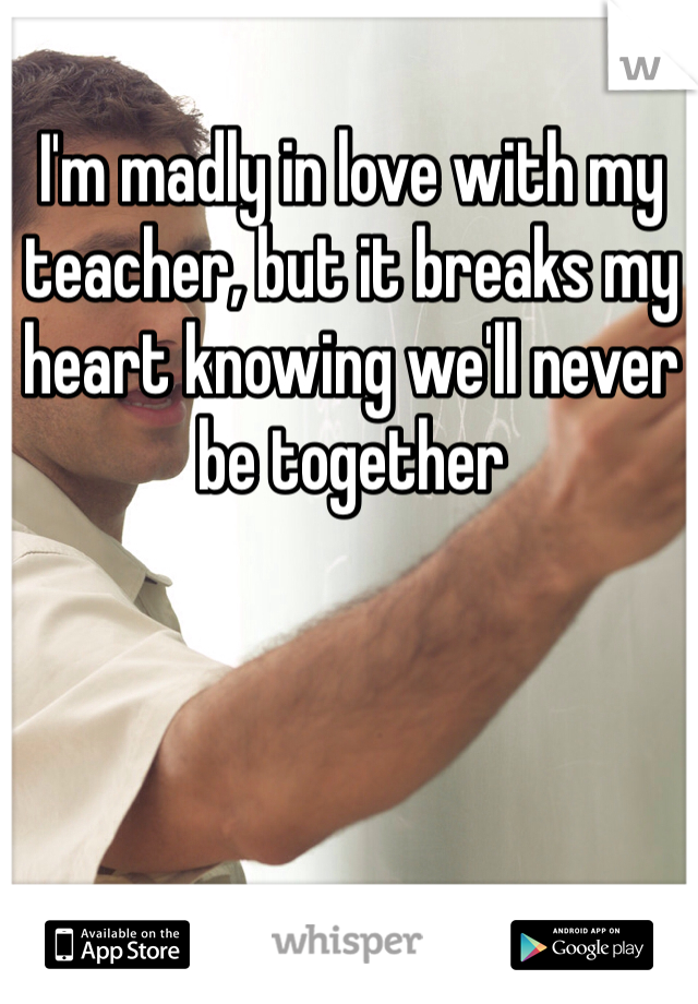 I'm madly in love with my teacher, but it breaks my heart knowing we'll never be together