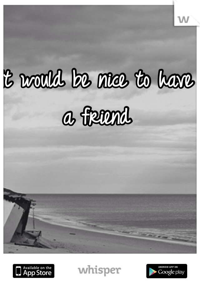 It would be nice to have a friend