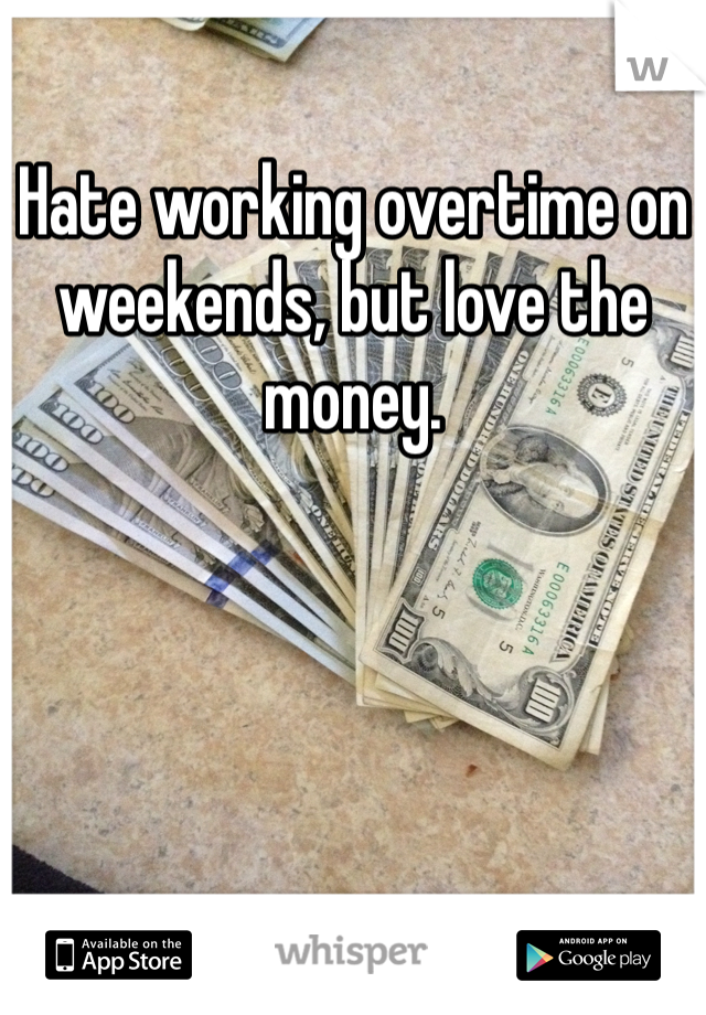 Hate working overtime on weekends, but love the money.