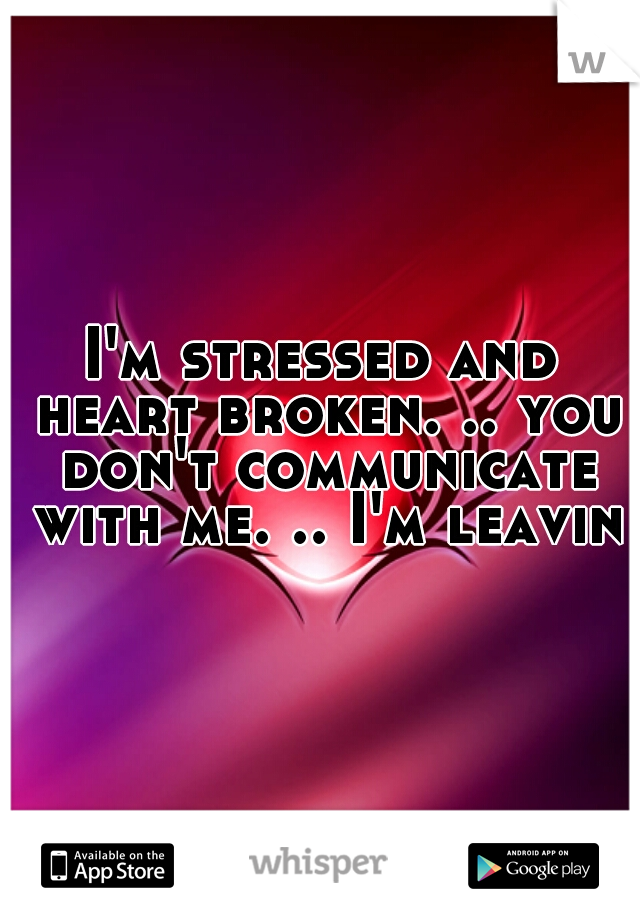 I'm stressed and heart broken. .. you don't communicate with me. .. I'm leaving