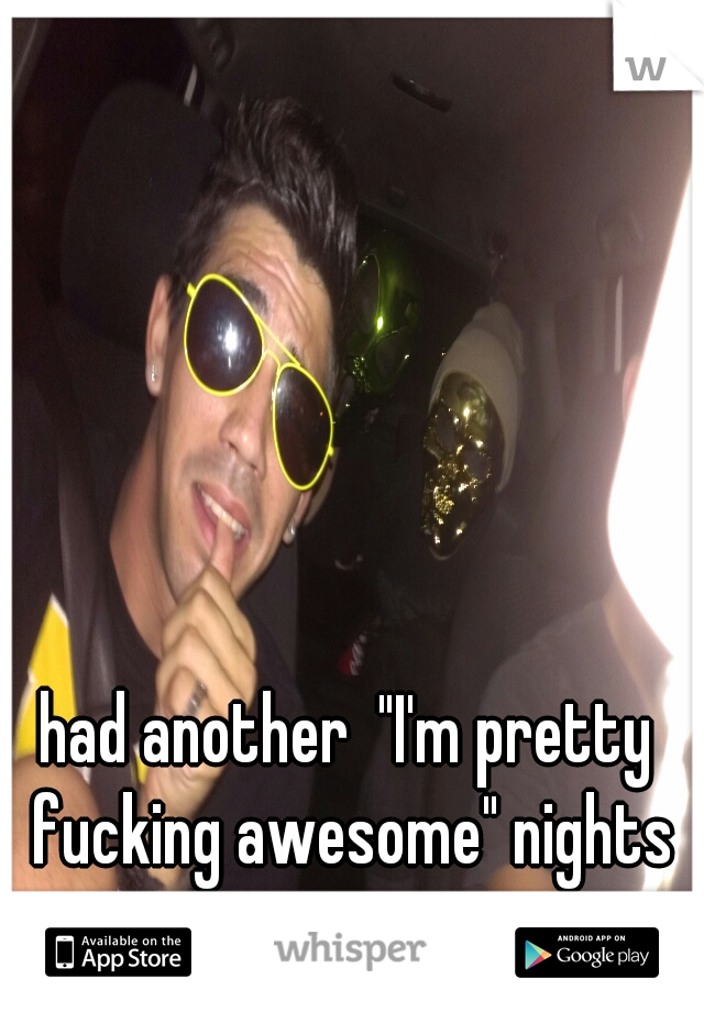 """had another  """"I'm pretty fucking awesome"""" nights"""