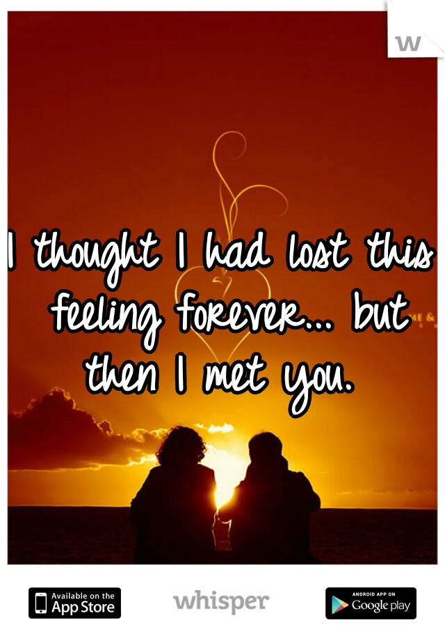 I thought I had lost this feeling forever... but then I met you.