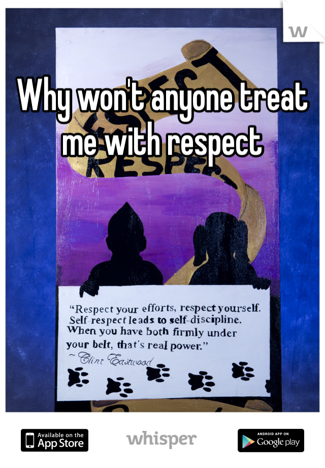 Why won't anyone treat me with respect