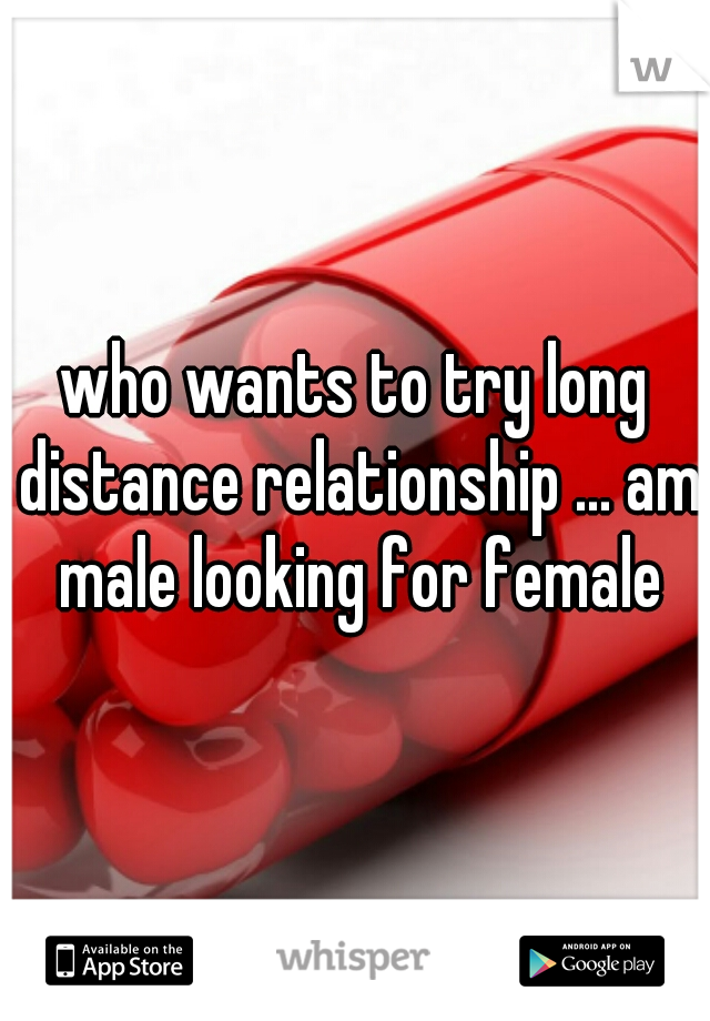 who wants to try long distance relationship ... am male looking for female