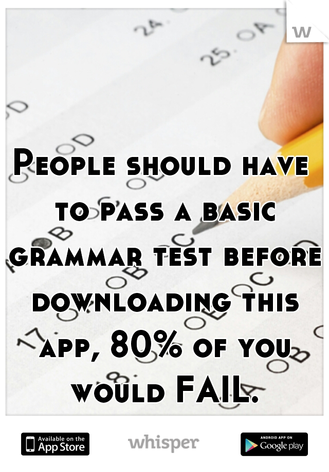 People should have to pass a basic grammar test before downloading this app, 80% of you would FAIL.