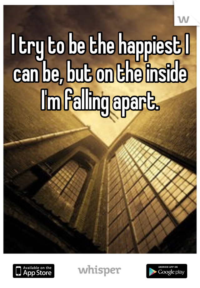 I try to be the happiest I can be, but on the inside I'm falling apart.