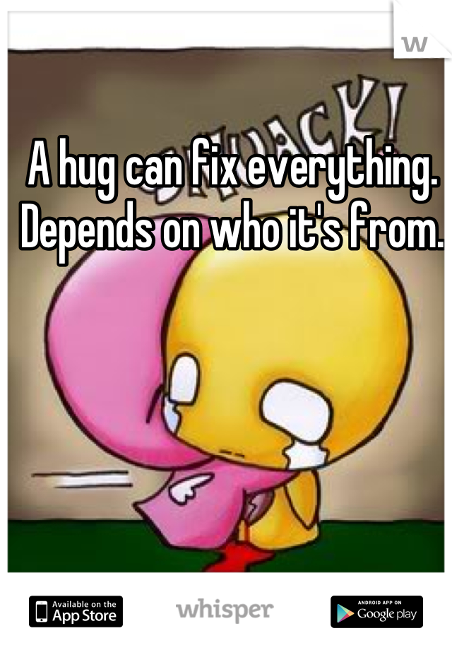 A hug can fix everything. Depends on who it's from.