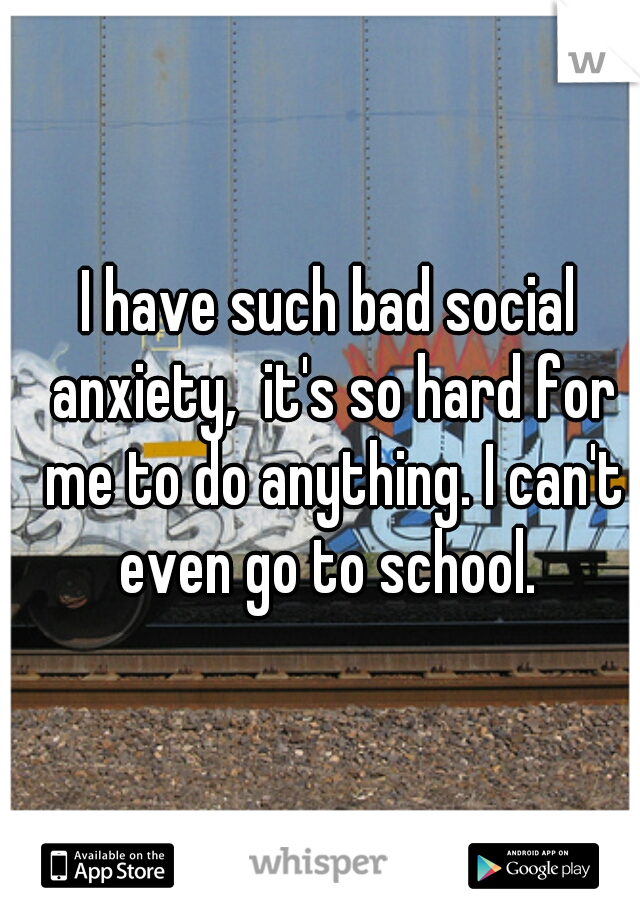 I have such bad social anxiety,  it's so hard for me to do anything. I can't even go to school.