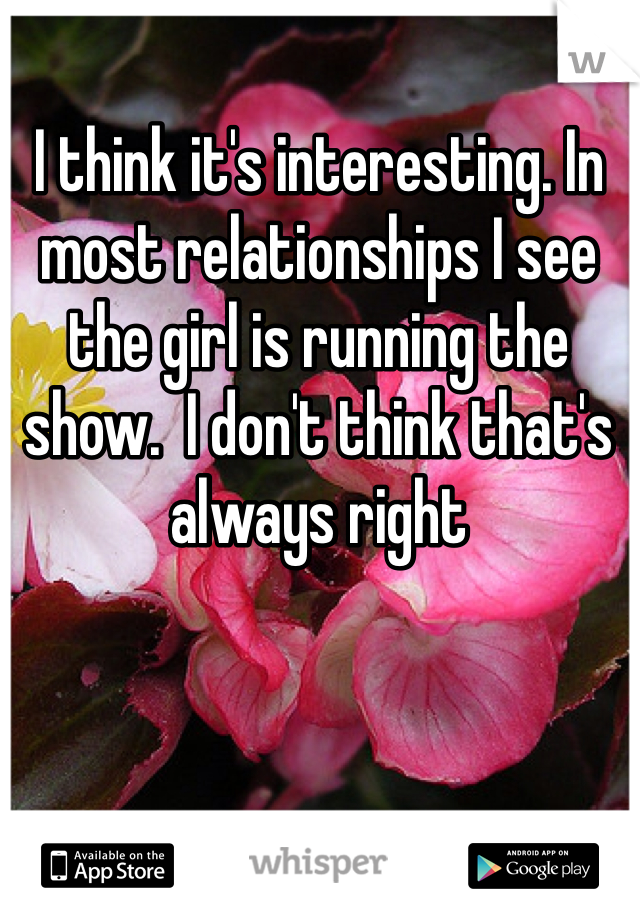 I think it's interesting. In most relationships I see the girl is running the show.  I don't think that's always right