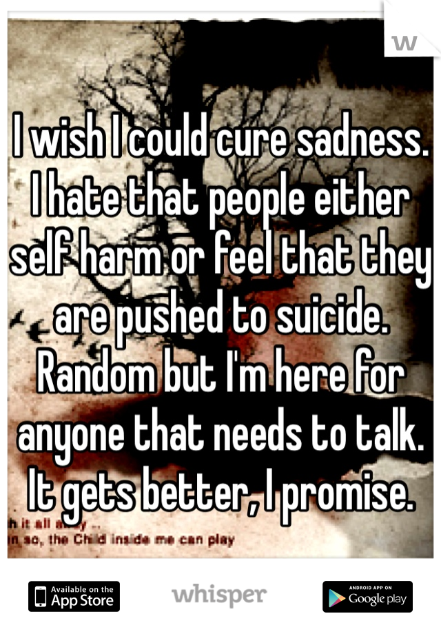 I wish I could cure sadness. I hate that people either self harm or feel that they are pushed to suicide. Random but I'm here for anyone that needs to talk. It gets better, I promise.