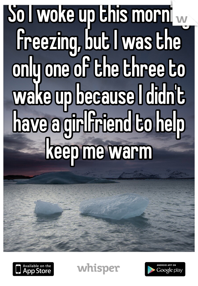 So I woke up this morning freezing, but I was the only one of the three to wake up because I didn't have a girlfriend to help keep me warm