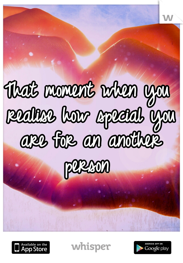 That moment when you realise how special you are for an another person
