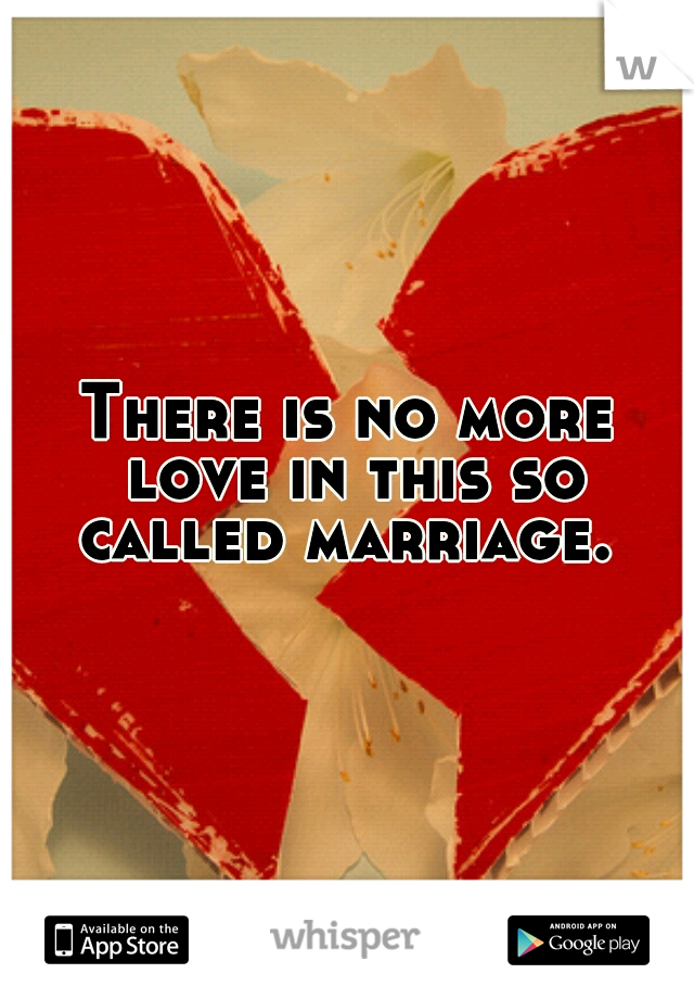 There is no more love in this so called marriage.