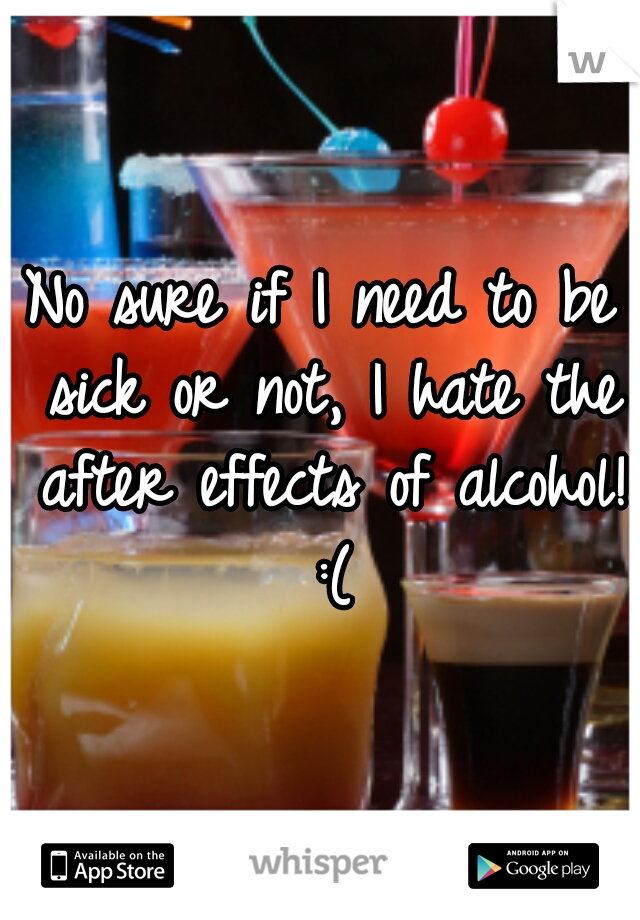No sure if I need to be sick or not, I hate the after effects of alcohol! :(