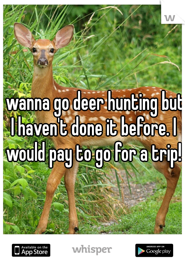 I wanna go deer hunting but I haven't done it before. I would pay to go for a trip!