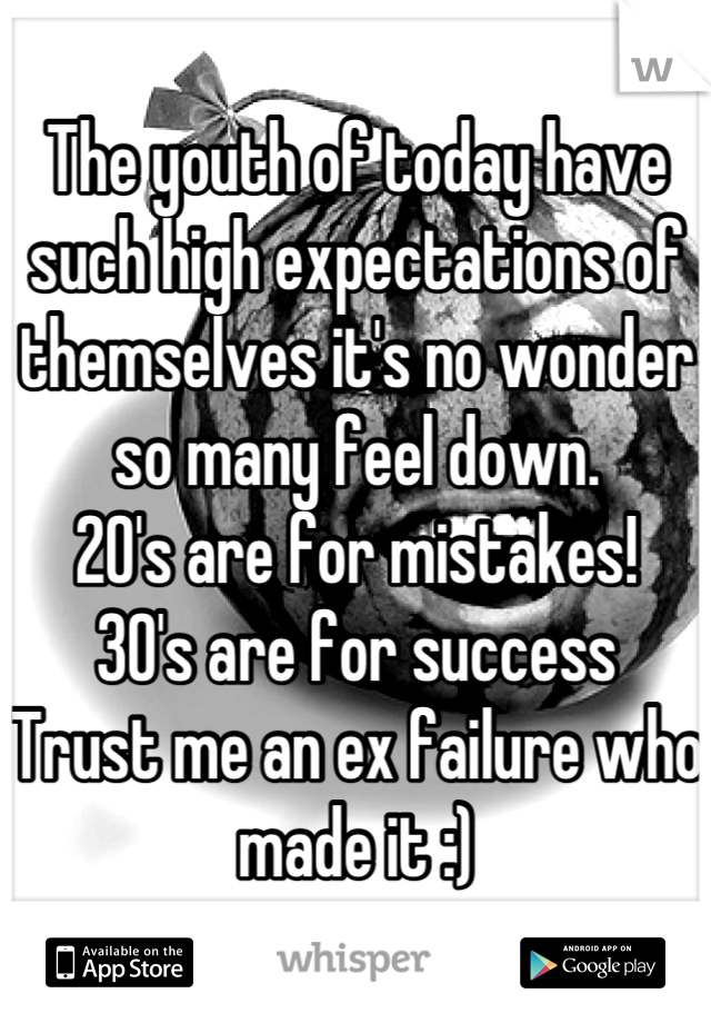 The youth of today have such high expectations of themselves it's no wonder so many feel down. 20's are for mistakes! 30's are for success Trust me an ex failure who made it :)