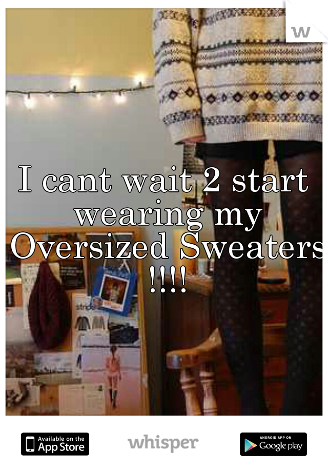 I cant wait 2 start wearing my Oversized Sweaters !!!!