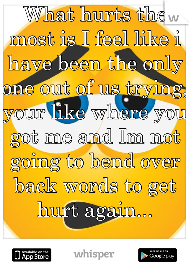 What hurts the most is I feel like i have been the only one out of us trying, your like where you got me and Im not going to bend over back words to get hurt again...