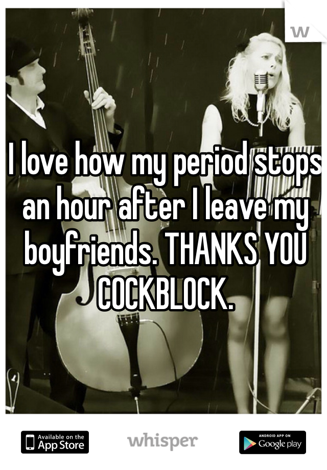 I love how my period stops an hour after I leave my boyfriends. THANKS YOU COCKBLOCK.