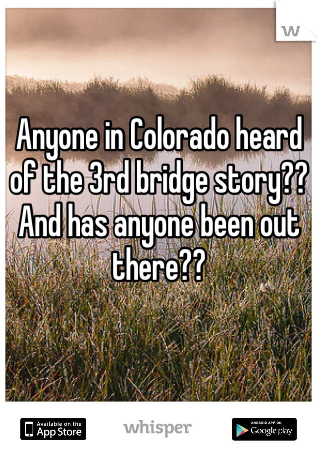 Anyone in Colorado heard of the 3rd bridge story?? And has anyone been out there??