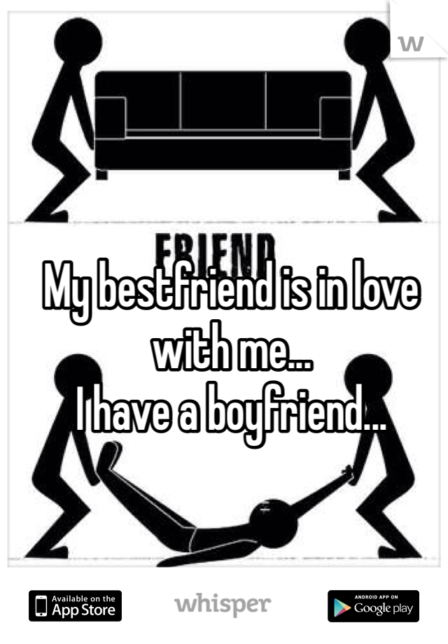 My bestfriend is in love with me... I have a boyfriend...