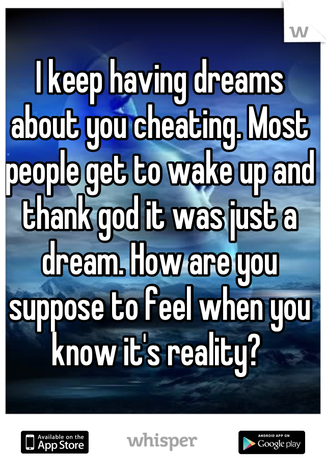 I keep having dreams about you cheating. Most people get to wake up and thank god it was just a dream. How are you suppose to feel when you know it's reality?