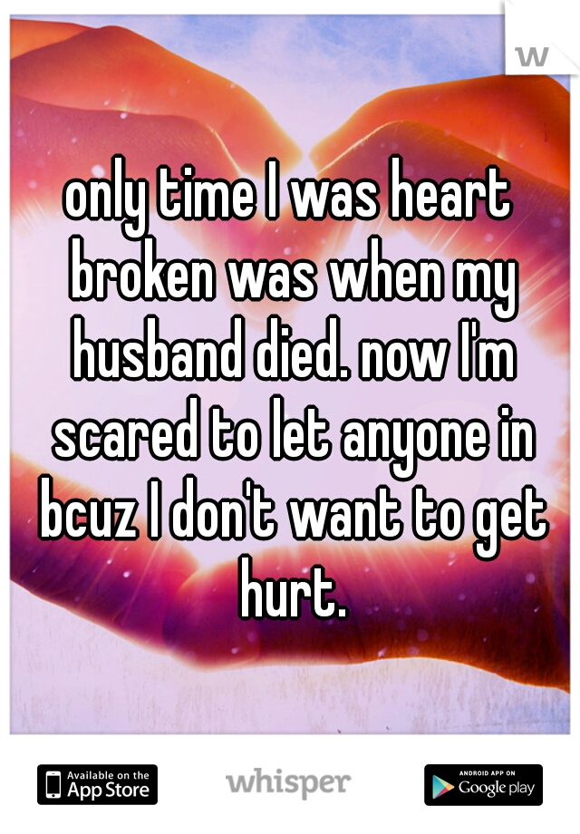 only time I was heart broken was when my husband died. now I'm scared to let anyone in bcuz I don't want to get hurt.