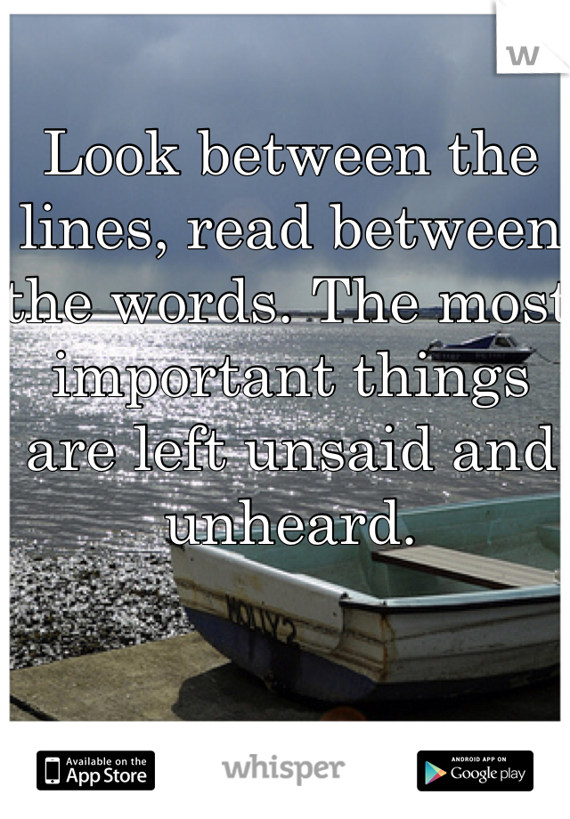 Look between the lines, read between the words. The most important things are left unsaid and unheard.