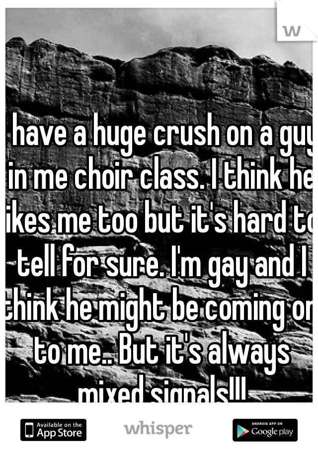 I have a huge crush on a guy in me choir class. I think he likes me too but it's hard to tell for sure. I'm gay and I think he might be coming on to me.. But it's always mixed signals!!!