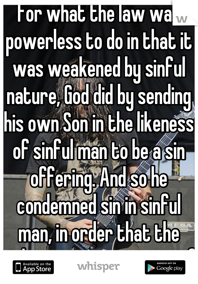 For what the law was powerless to do in that it was weakened by sinful nature, God did by sending his own Son in the likeness of sinful man to be a sin offering. And so he condemned sin in sinful man, in order that the righteous requirements of the law might be fully met in us, who do not live according to the sinful nature but according to the spirit.   Romans8:3-4
