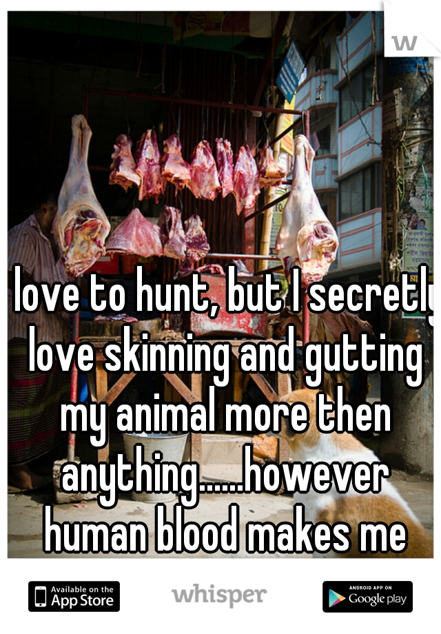 I love to hunt, but I secretly love skinning and gutting my animal more then anything......however human blood makes me pass out...