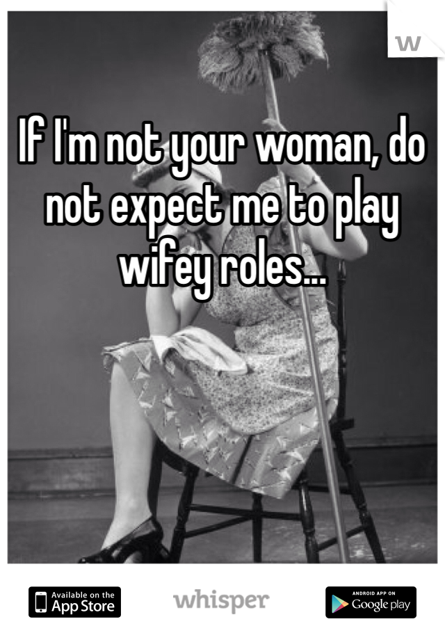 If I'm not your woman, do not expect me to play wifey roles...