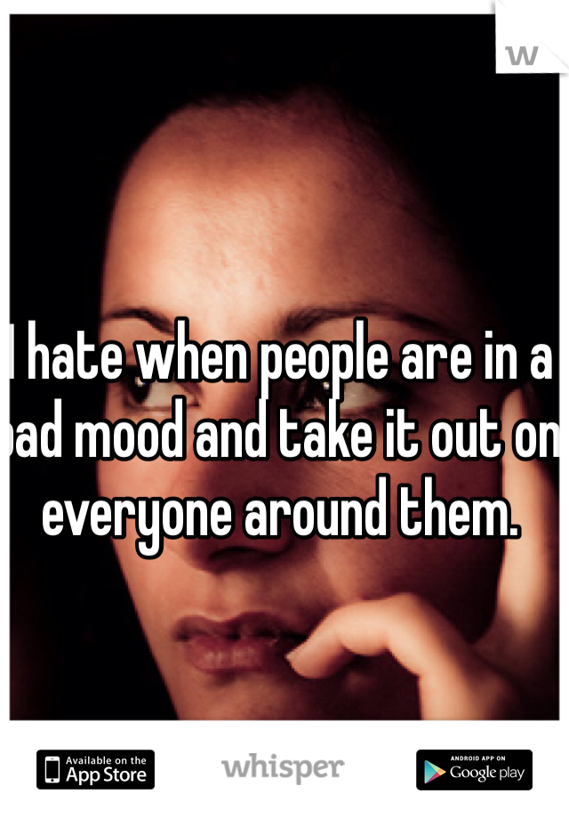 I hate when people are in a bad mood and take it out on everyone around them.